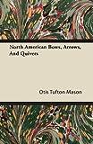 North American Bows, Arrows, and Quivers, Otis Tufton Mason, 1446082822