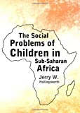 The Social Problems of Children in Sub-Saharan Africa, W. Jerry Hollingsworth, 1443840211