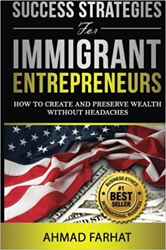 Success Strategies for Immigrant Entrepreneurs: How to Create and Preserve Wealth without Headaches by Ahmad Farhat (2014-12-24)