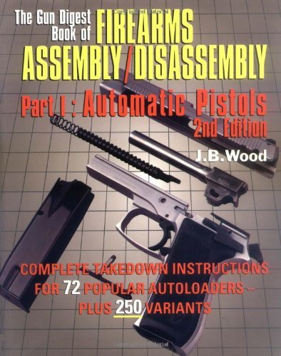 The Gun Digest Book of Firearms Assembly/Disassembly Part I - Automatic Pistols (Natural Assembly)