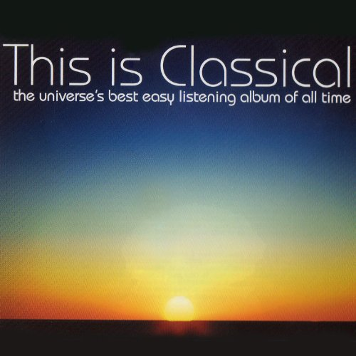 This Is Classical - The Universe's Best Easy Listening Album Of All Time (The Best Classical Music Of All Time)