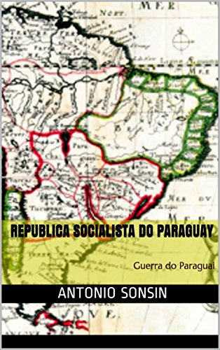 Republica Socialista do Paraguay: Guerra do Paraguai (Portuguese Edition) by [Sonsin, Antonio]