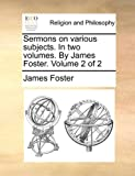 Sermons on Various Subjects in Two Volumes by James Foster Volume 2, James Foster, 1170967922