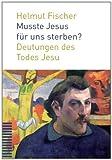 Musste Jesus Fur Uns Sterben? : Deutungen des Todes Jesu, Fischer, Helmut, 3290174697