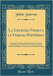 La Leyenda Negra y la Verdad Histórica: Contribución al