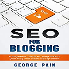 SEO for Blogging: A Beginner's Guide to Using SEO for Your Blog and Make Money Online Audiobook by George Pain Narrated by Steven W. Johnston