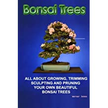 Bonsai Trees: All about growing, trimming, sculpting  and pruning beautiful bonsai trees