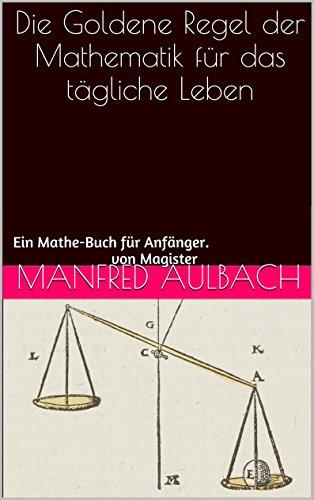 Die Goldene Regel der Mathematik für das tägliche Leben: Ein Mathe-Buch für Anfänger. (German Edition)