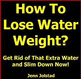 How To Lose Water Weight: Get Rid of That Extra Water and Slim Down Now! by [Jolstad, Jenn]