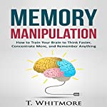 Memory Manipulation: How to Train Your Brain to Think Faster, Concentrate More, and Remember Anything: Learn Memory Improvement and Boost Your Brain Power | T Whitmore