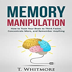 Memory Manipulation: How to Train Your Brain to Think Faster, Concentrate More, and Remember Anything