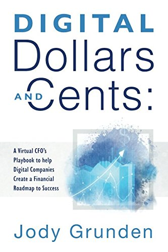 Digital Dollars and Cents: A Virtual CFO's Playbook to help Digital Companies Create a Financial Roadmap to Success