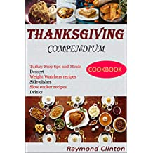 Thanksgiving Compendium Cookbook: The Complete Thanksgiving Cookbook covering Desserts, Side dishes, homemade drinks, Recipes for Weight watchers and Slow Cookers