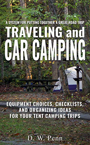 Traveling and Car Camping: Equipment Choices, Checklists, and Organizing Ideas for Your Tent Camping Trips: A system for putting together a great road ()