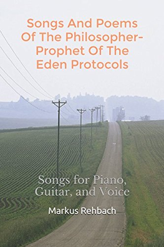 Songs And Poems Of The Philosopher-Prophet Of The Eden Protocols: Songs for Piano, Guitar, and Voice