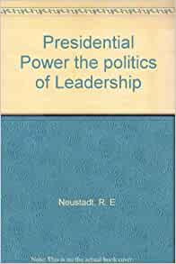 An analysis of richard neustadts book presidential power