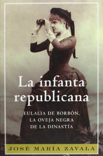 La Infanta Republicana: Eulalia De Borbón, La Oveja Negra De La Dinastía