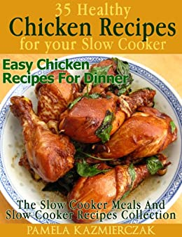 35 Healthy Chicken Recipes For Your Slow Cooker – Easy Chicken Recipes For Dinner (The Slow Cooker Meals And Slow cooker Recipes Collection Book 4) by [Kazmierczak, Pamela]