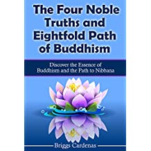 The Four Noble Truths and Eightfold Path of Buddhism: Discover the Essence of Buddhism and the Path to Nibbana