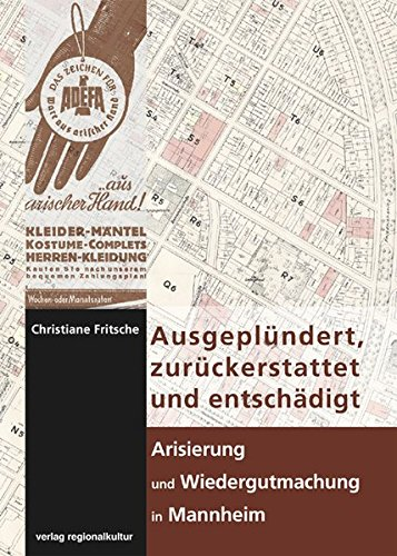 Ausgeplündert, zurückerstattet und entschädigt - Arisierung und Wiedergutmachung in Mannheim (Sonderveröffentlichung des Stadtarchivs Mannheim - Institut für Stadtgeschichte)