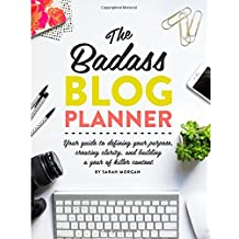 The Badass Blog Planner: Your guide to defining your purpose, creating clarity, and building a year of killer content
