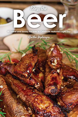 Bless the Beer: 40 Sweet and Savory Recipes to Celebrate National Lager Day by Martha Stephenson
