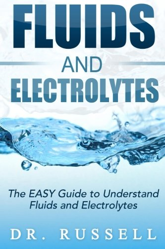 Fluids and Electrolytes - The EASY Guide to Understand Fluids and Electrolytes!: Basic + Advanced concepts made incredibly easy!!