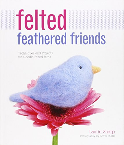 Felted Feathered Friends: Techniques and Projects for Needle