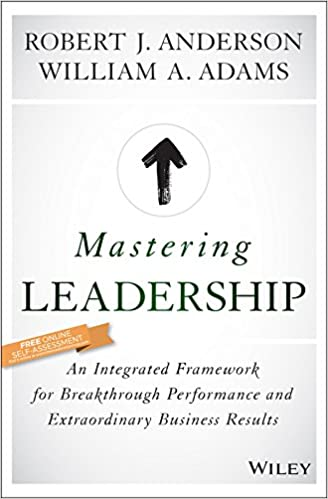 Mastering Leadership An Integrated Framework For Breakthrough Performance And Extraordinary Business Results Robert J Anderson William A Adams
