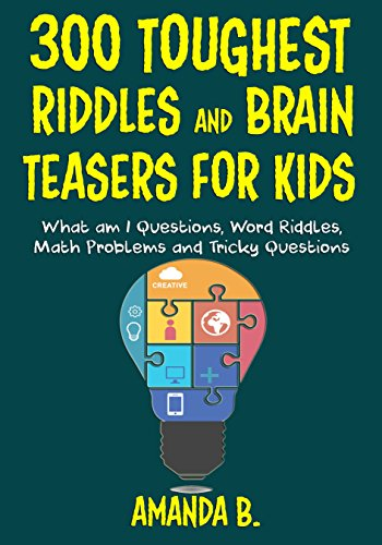 300 Toughest Riddles and Brain Teasers For Kids: What am I Questions, Word Riddles, Puzzles, Games, Math Problems, Tricky Questions and Brain Teasers for Kids by [B., Amanda]