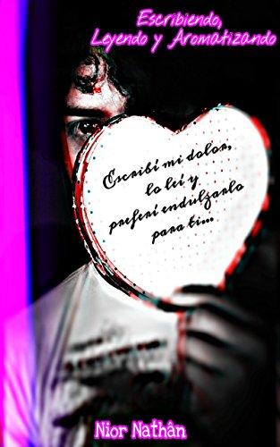 Escribiendo, Leyendo y Aromatizando: Escribí mi dolor, lo leí y preferí endulzarlo para ti... (Asunto de Enamorados nº 1) (Spanish Edition)