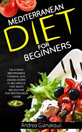 Mediterranean Diet for Beginners: The Ultimate Mediterranean Cookbook with Amazing Recipes to Help Improve Your Health and Discover True Mediterranean Cuisine by Andrea Gianakouli