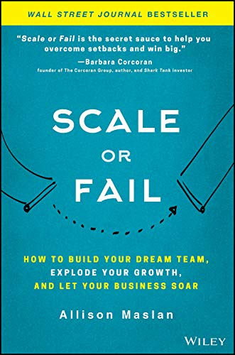 Scale or Fail: How to Build Your Dream Team, Explode Your Growth, and Let Your Business Soar (Best Business Ideas 2019)