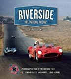 Riverside International Raceway: A Photographic Tour of the Historic Track, Its Legendary Races, and Unforgettable Drivers