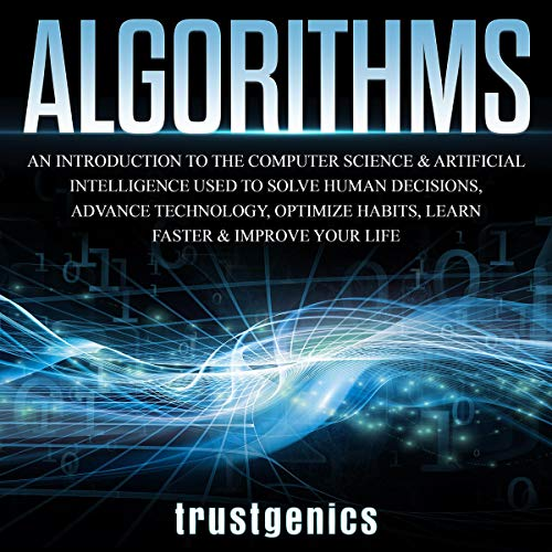 Algorithms: An Introduction to the Computer Science & Artificial Intelligence Used to Solve Human Decisions, Advance Technology, Optimize Habits, Learn Faster & Your Improve Life