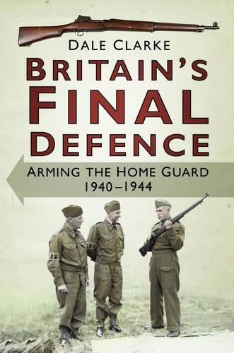 Britain's Final Defence: Arming the Home Guard, 1940-1944 pdf