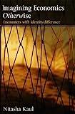 Imagining Economics Otherwise : Encounters with Identity/Difference, Kaul, Nitasha, 0415484502