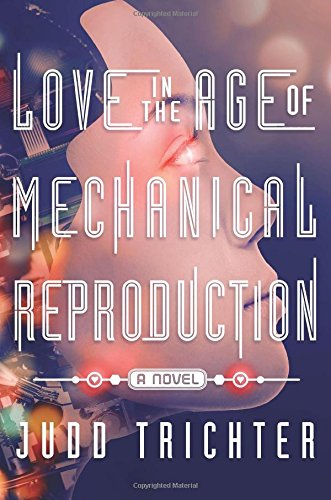 Love in the Age of Mechanical Reproduction: A Novel