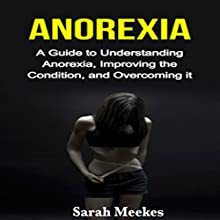 Anorexia: A Guide to Understanding Anorexia, Improving the Condition, and Overcoming It Audiobook by Sarah Meekes Narrated by Daniel Bolton