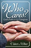 Who Cares? God's Path for the Caregiver, Valeri H. Miller, 0989023915