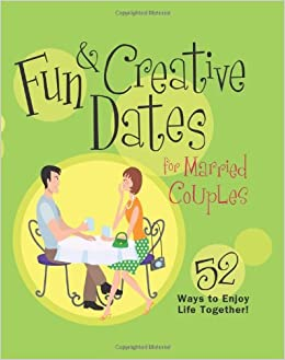 Fun and Creative Dates for Married Couples: 52 Ways to Enjoy Life Together!