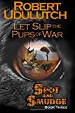 Let Slip the Pups of War - Spot and Smudge - Book Three (Volume 3)