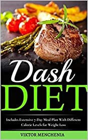 The Dash Diet For Beginners: Includes Extensive 7-Day Meal Plan With Different Calorie Levels for Weight Loss