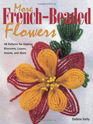 More French-Beaded Flowers: 38 Patterns for Making Blossoms, Leaves, Insects, and More (Beaded Blossom)