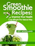 Green Smoothie Recipes: Improve Your Health and Lose Weight The Natural Way