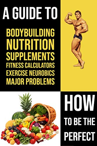 How to be the perfect: A guide to bodybuilding, nutrition, supplements, fitness calculators, exercise, neurobics and major problems in bodybuilding.