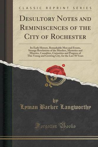 Desultory Notes and Reminiscences of the City of Rochester: Its Early History, Remarkable Men and Events, Strange Revelations of the Murders. Young and Growing City, for the Last 50 Year pdf epub
