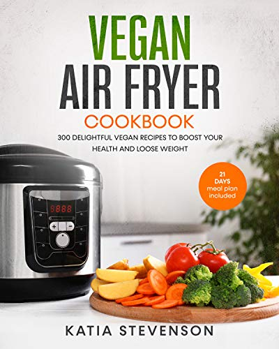 vegan air fryer cookbook: 300 delightful vegan recipes to boost your health and loose weight with the 21 days meal plan included