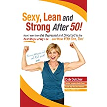 Sexy, Lean and Strong After 50! How I went from Fat, Depressed and Divorced to the Best Shape of My Life, and How You Can Too!