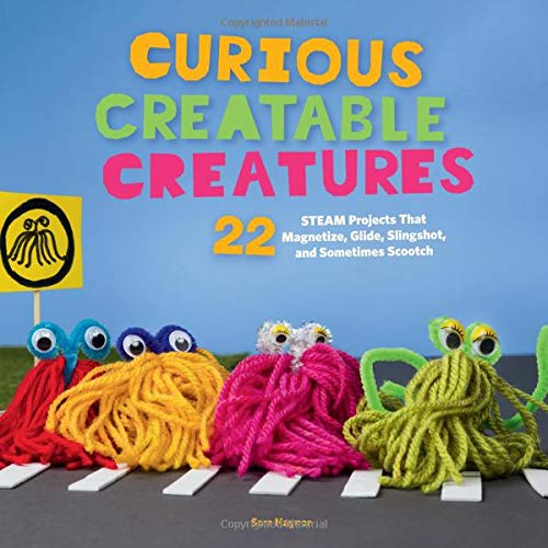 Curious Creatable Creatures: 22 STEAM Projects That Magnetize, Glide, Slingshot, and Sometimes Scootch (Fun Science Fair Project Ideas For High School)